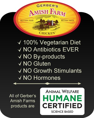 Gerber's Amish Farm Chicken - 100% vegetarian diet, no antibiotics, no by-products, no gluten, no growth stimulants, no hormones. All of Gerber's Amish Farms products are Animal Welfare Humane Certified